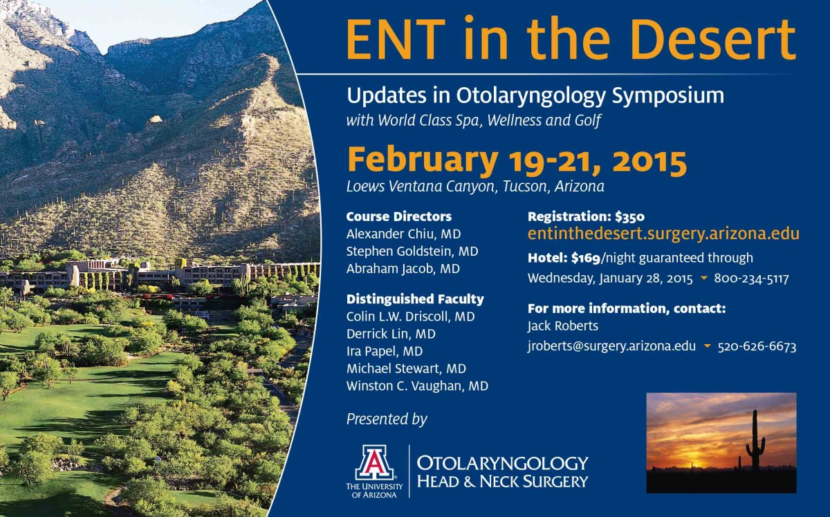ENT in the Desert: Updates in Otolaryngology Symposium. With world-class spa, wellness and golf. February 19-21, 2015 at Loews Ventana Canyon, Tucson, AZ. Visit http://ent-desert.surgery.arizona.edu/ for details and registration.